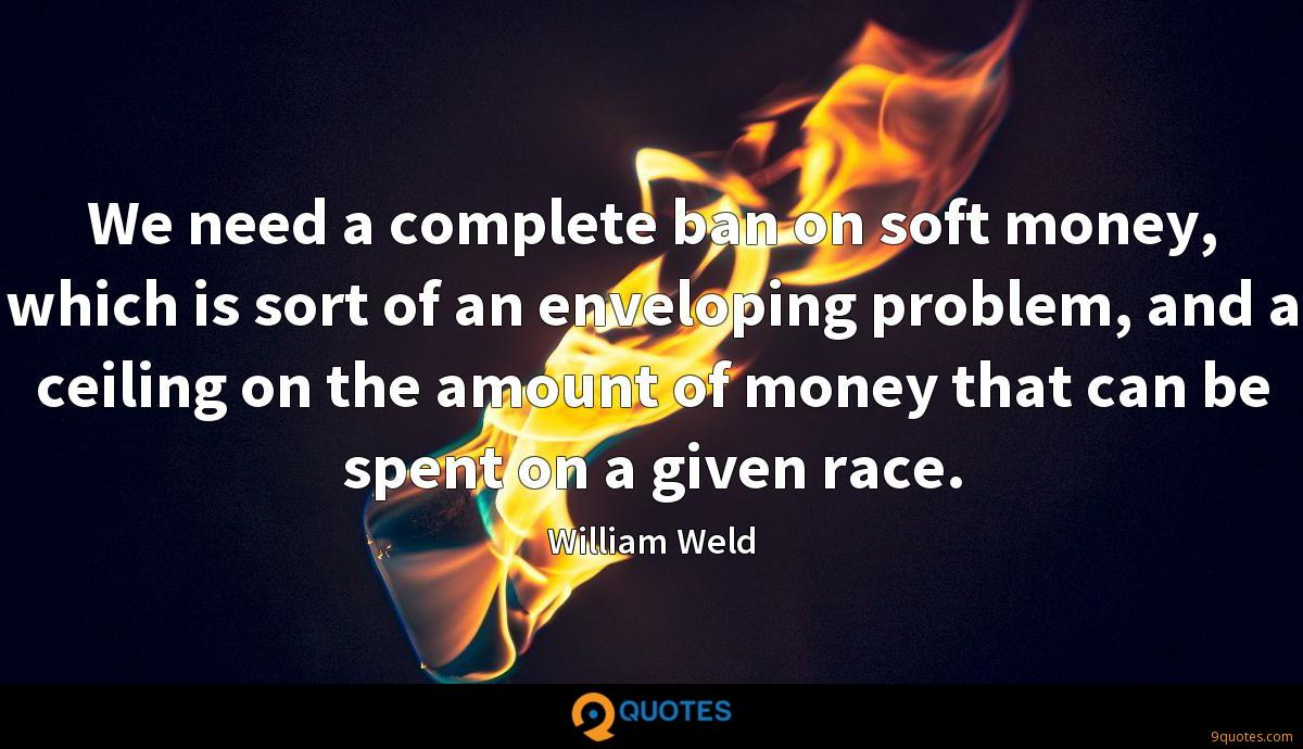 We need a complete ban on soft money, which is sort of an enveloping problem, and a ceiling on the amount of money that can be spent on a given race.