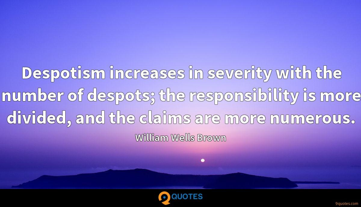 Despotism increases in severity with the number of despots; the responsibility is more divided, and the claims are more numerous.