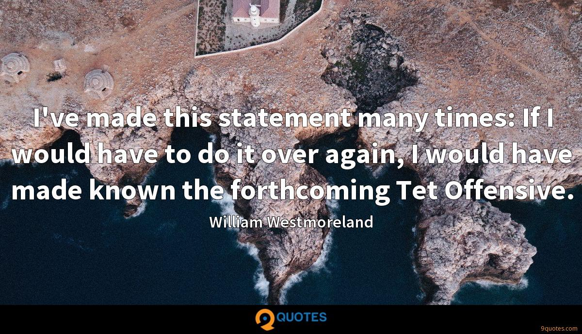 I've made this statement many times: If I would have to do it over again, I would have made known the forthcoming Tet Offensive.
