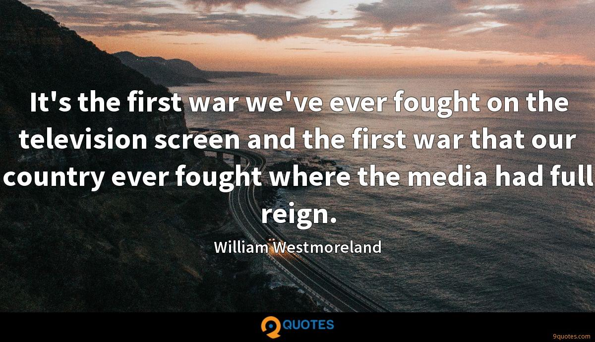 It's the first war we've ever fought on the television screen and the first war that our country ever fought where the media had full reign.