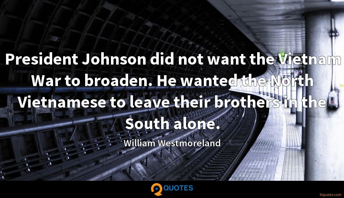 President Johnson did not want the Vietnam War to broaden. He wanted the North Vietnamese to leave their brothers in the South alone.