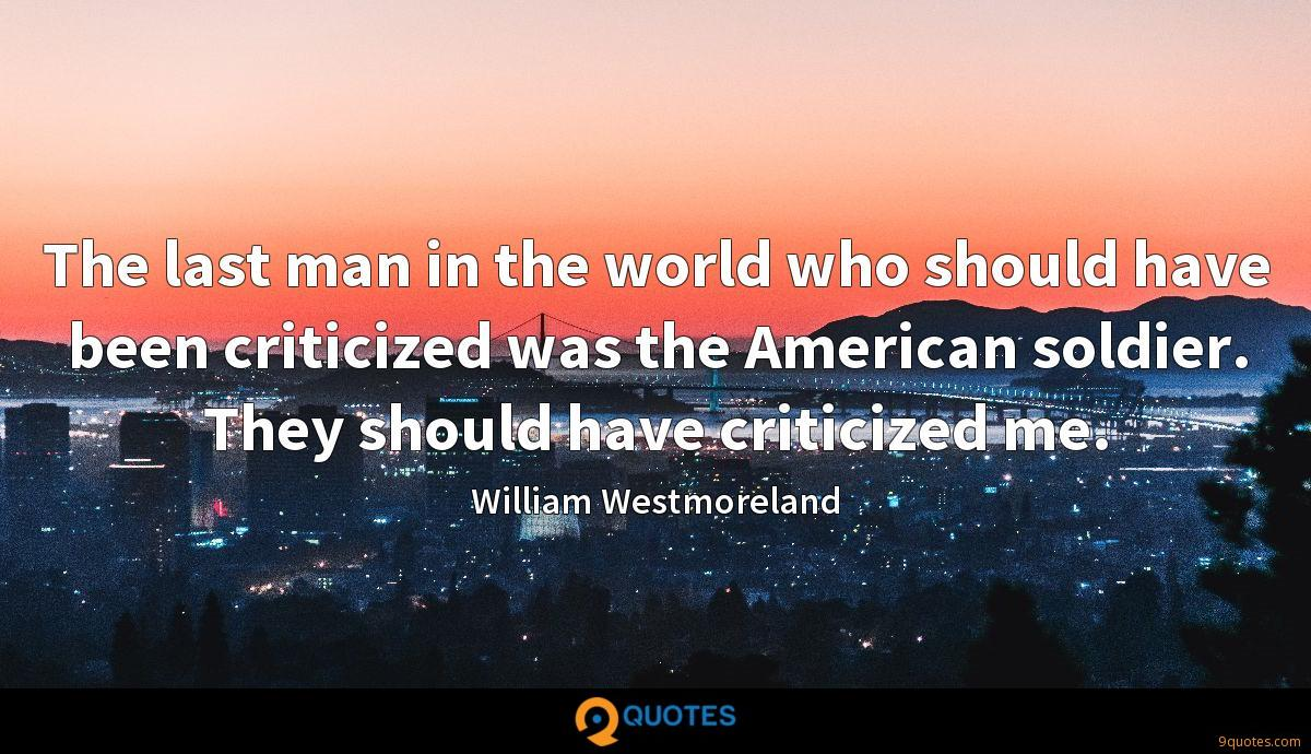 The last man in the world who should have been criticized was the American soldier. They should have criticized me.