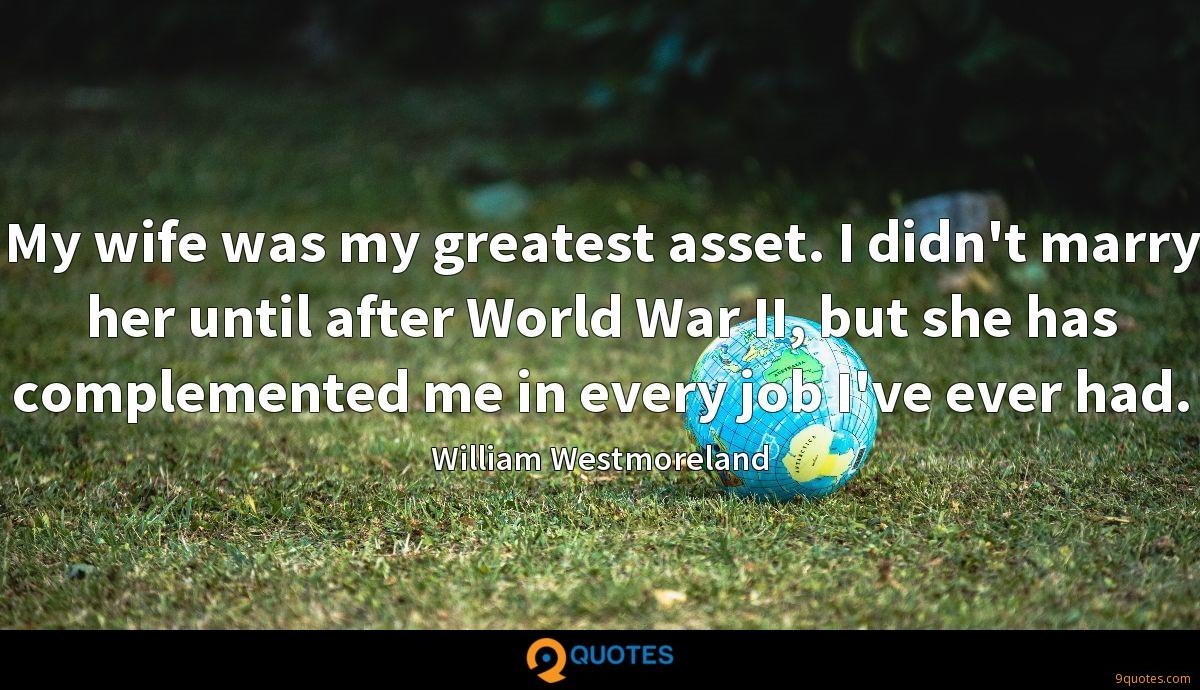 My wife was my greatest asset. I didn't marry her until after World War II, but she has complemented me in every job I've ever had.