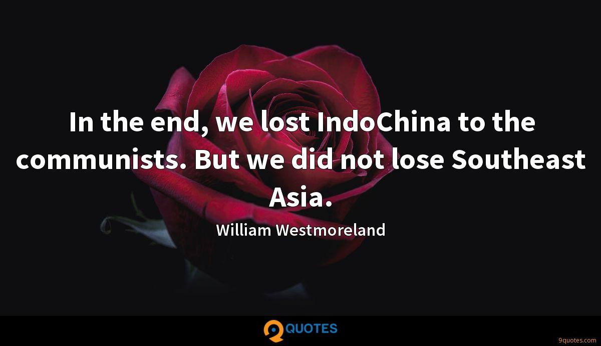 In the end, we lost IndoChina to the communists. But we did not lose Southeast Asia.