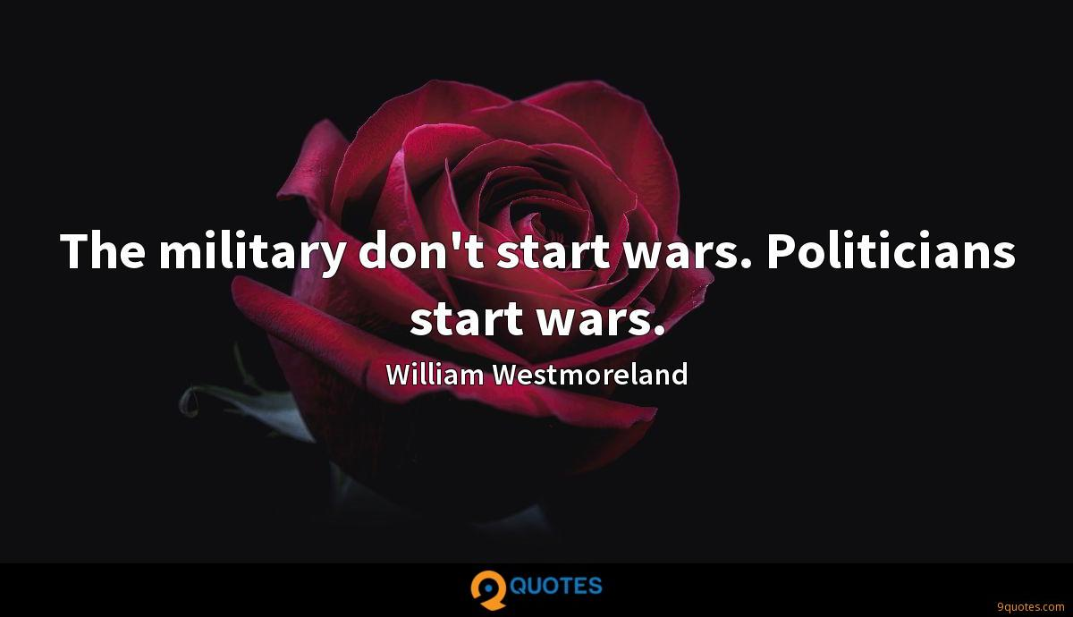 The military don't start wars. Politicians start wars.