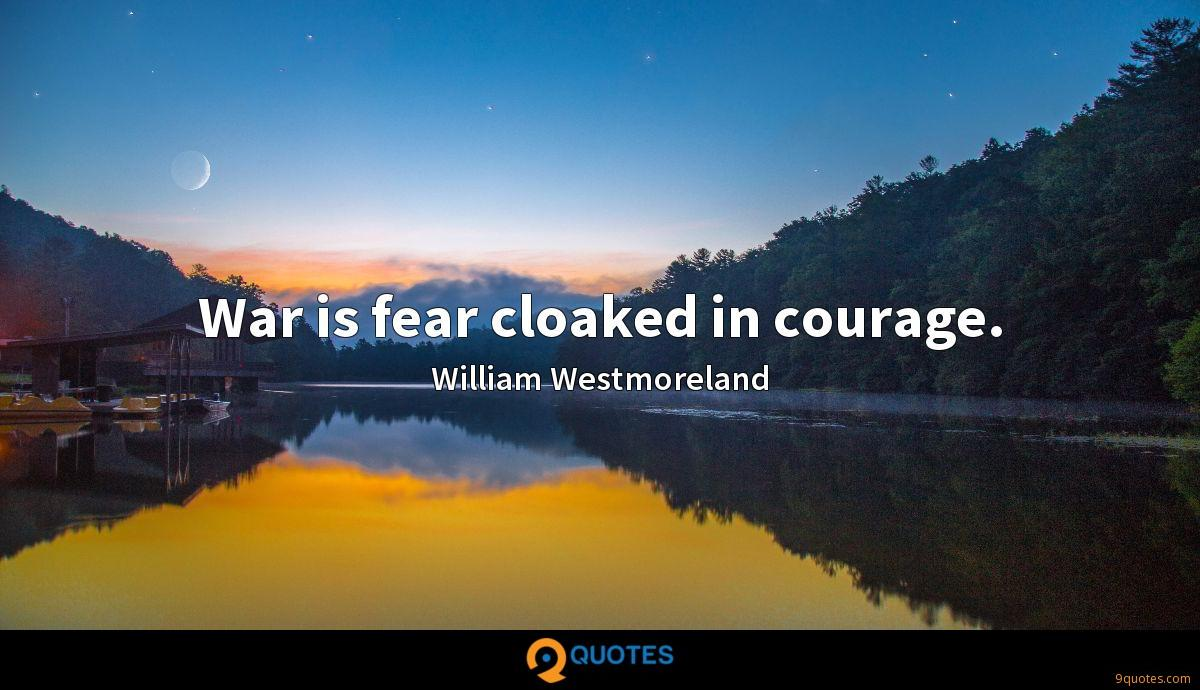 War is fear cloaked in courage.