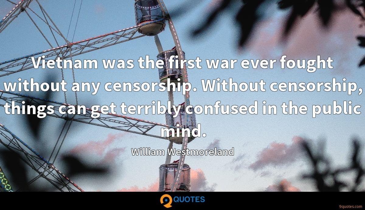 Vietnam was the first war ever fought without any censorship. Without censorship, things can get terribly confused in the public mind.