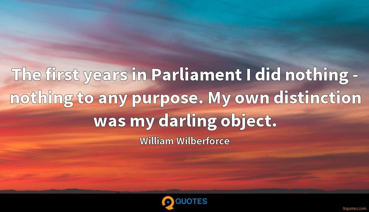 The first years in Parliament I did nothing - nothing to any purpose. My own distinction was my darling object.