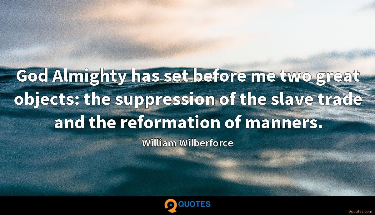 God Almighty has set before me two great objects: the suppression of the slave trade and the reformation of manners.