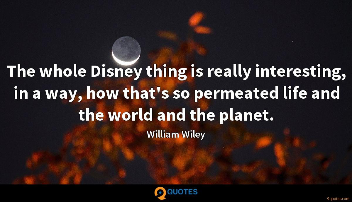 The whole Disney thing is really interesting, in a way, how that's so permeated life and the world and the planet.