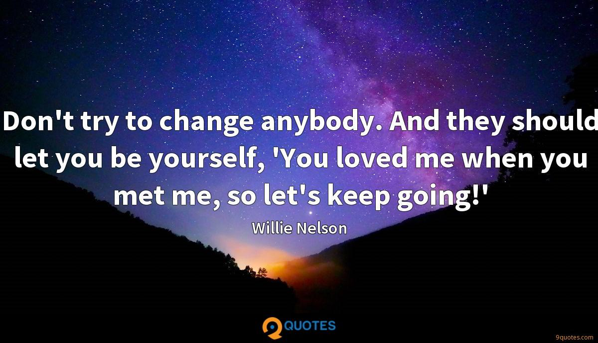 Don't try to change anybody. And they should let you be yourself, 'You loved me when you met me, so let's keep going!'