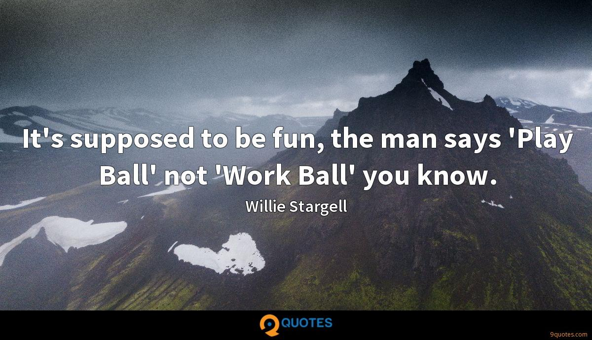 It's supposed to be fun, the man says 'Play Ball' not 'Work Ball' you know.