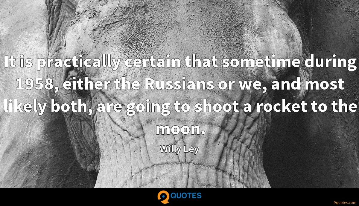 It is practically certain that sometime during 1958, either the Russians or we, and most likely both, are going to shoot a rocket to the moon.