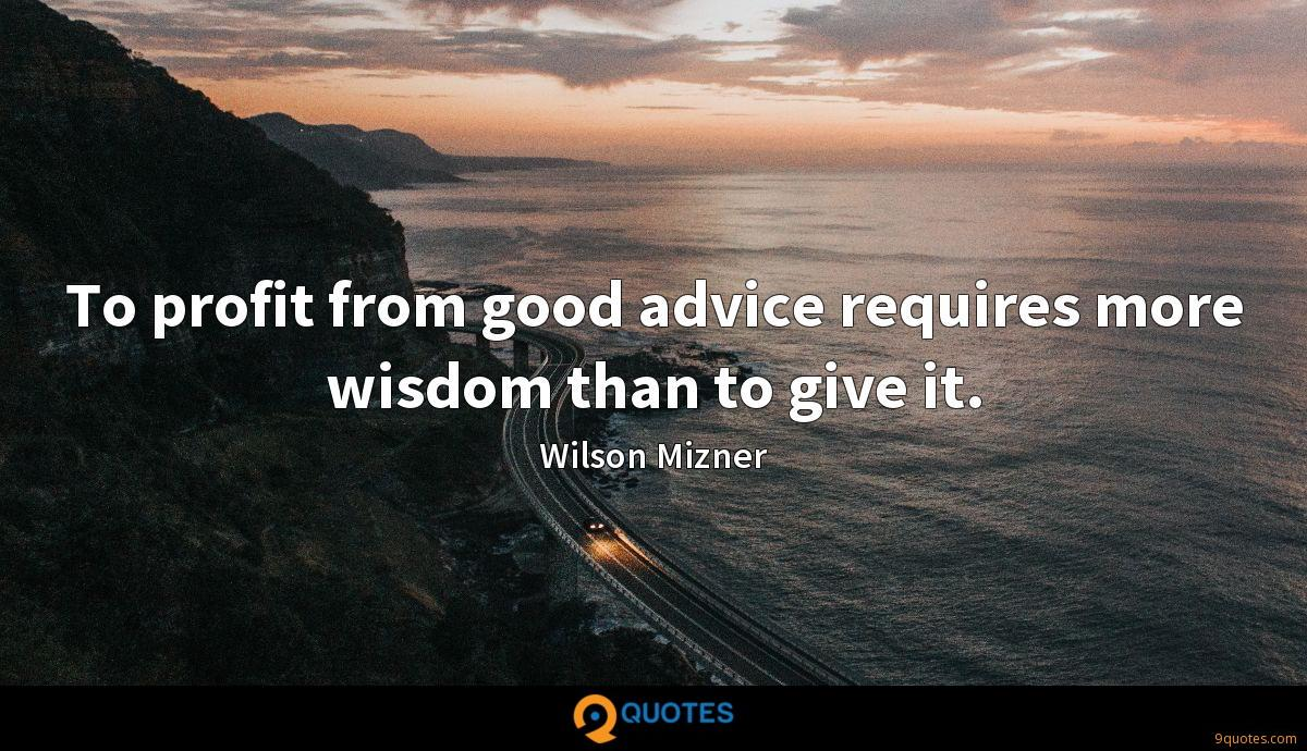 To profit from good advice requires more wisdom than to give it.