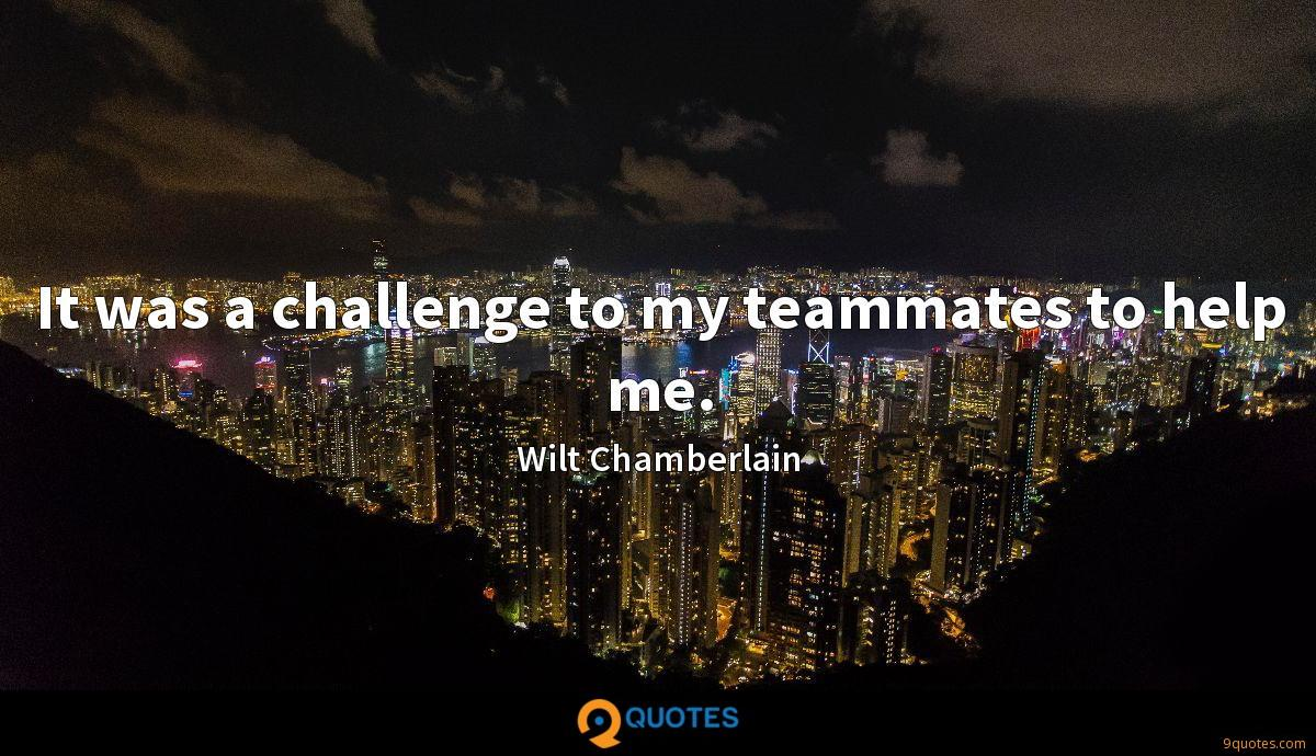 It was a challenge to my teammates to help me.
