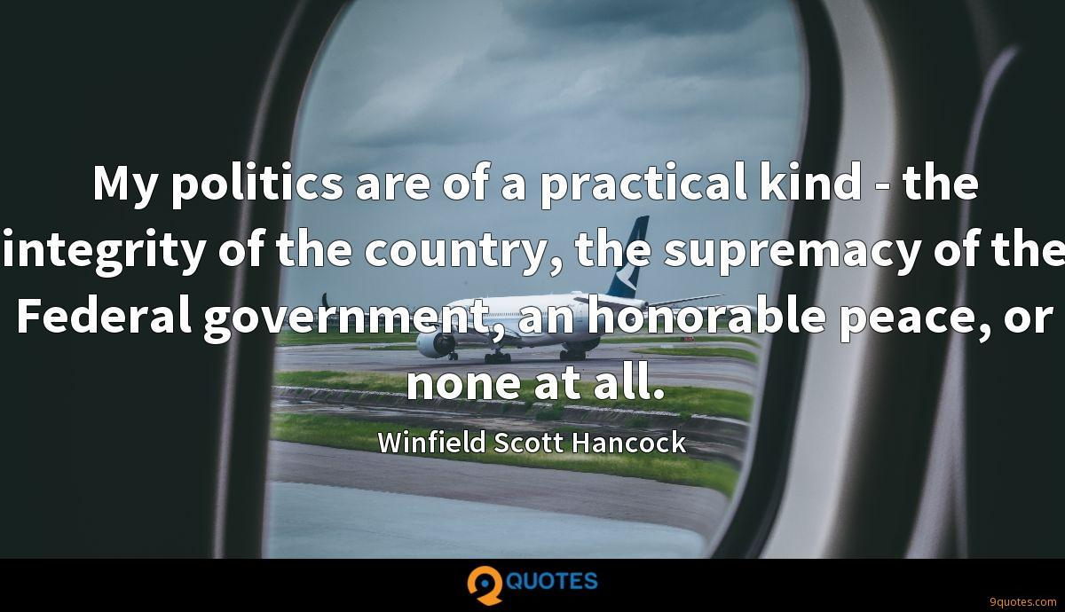 My politics are of a practical kind - the integrity of the country, the supremacy of the Federal government, an honorable peace, or none at all.