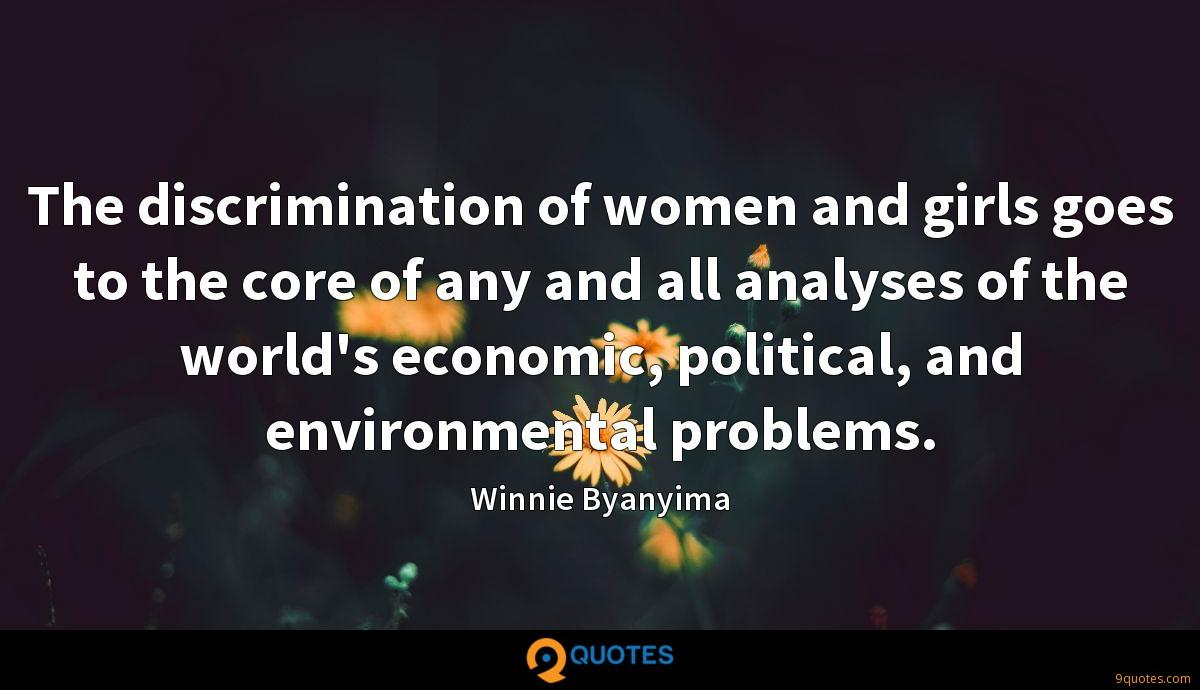 The discrimination of women and girls goes to the core of any and all analyses of the world's economic, political, and environmental problems.
