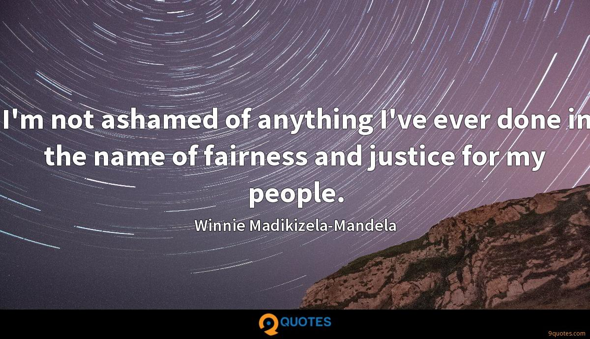 I'm not ashamed of anything I've ever done in the name of fairness and justice for my people.