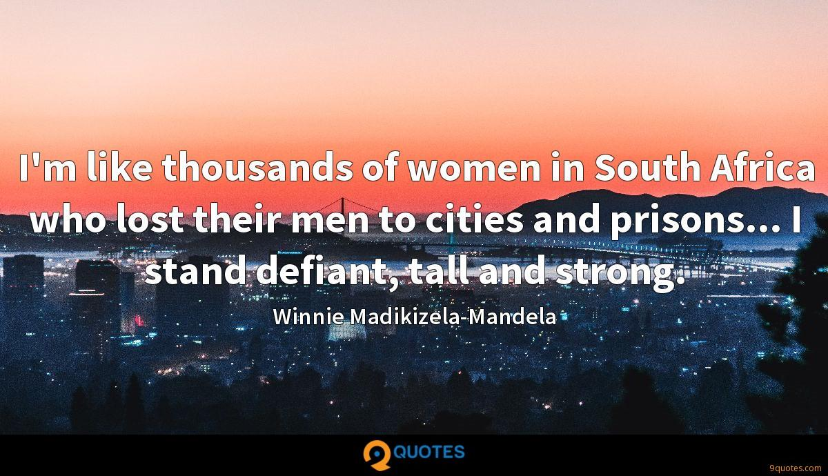 I'm like thousands of women in South Africa who lost their men to cities and prisons... I stand defiant, tall and strong.