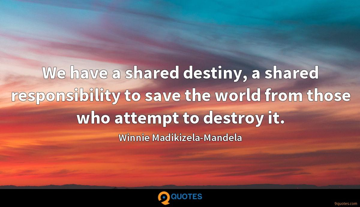 We have a shared destiny, a shared responsibility to save the world from those who attempt to destroy it.