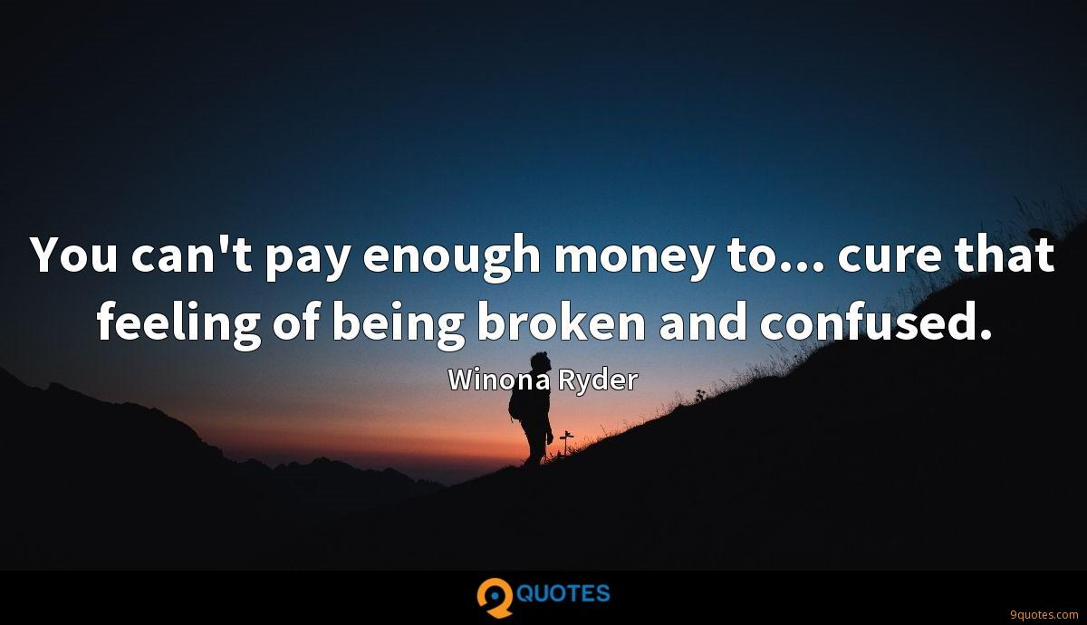 You can't pay enough money to... cure that feeling of being broken and confused.