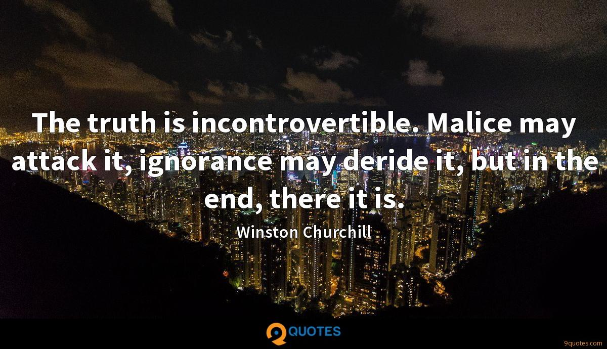 The truth is incontrovertible. Malice may attack it, ignorance may deride it, but in the end, there it is.
