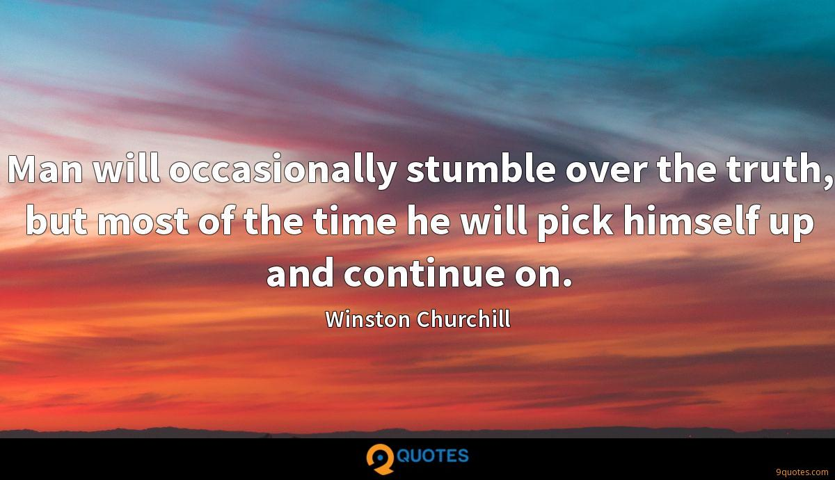 Man will occasionally stumble over the truth, but most of the time he will pick himself up and continue on.