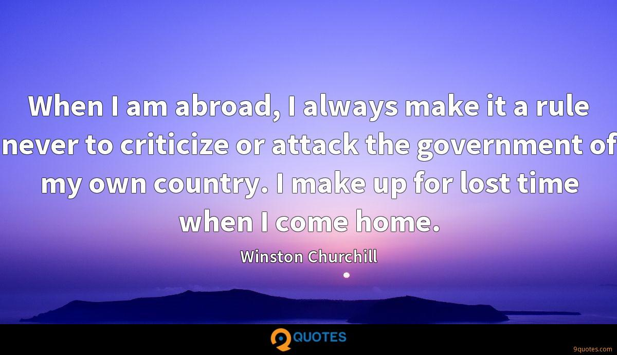 When I am abroad, I always make it a rule never to criticize or attack the government of my own country. I make up for lost time when I come home.