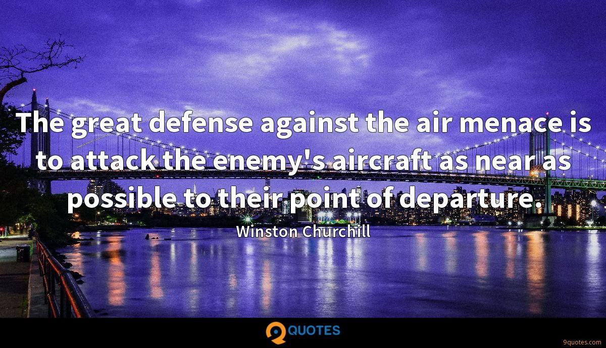 The great defense against the air menace is to attack the enemy's aircraft as near as possible to their point of departure.