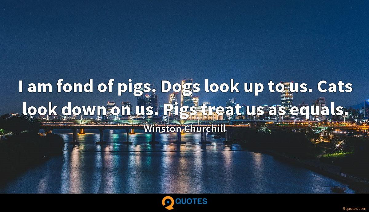I am fond of pigs. Dogs look up to us. Cats look down on us. Pigs treat us as equals.