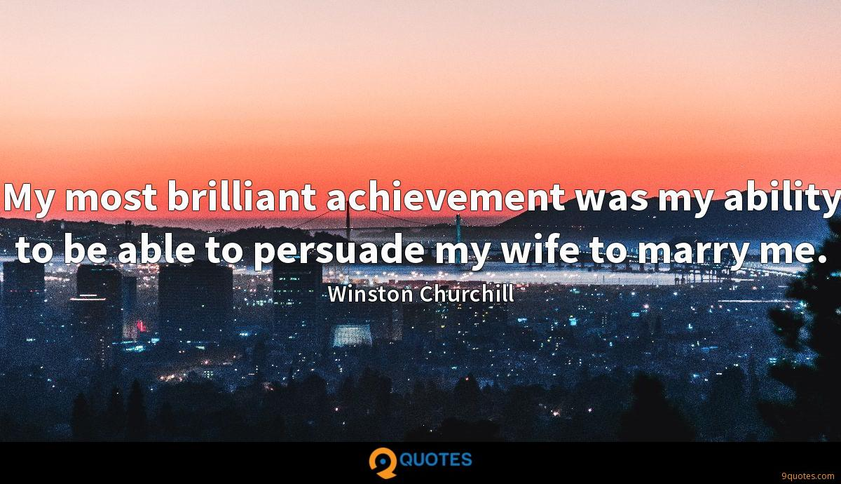 My most brilliant achievement was my ability to be able to persuade my wife to marry me.