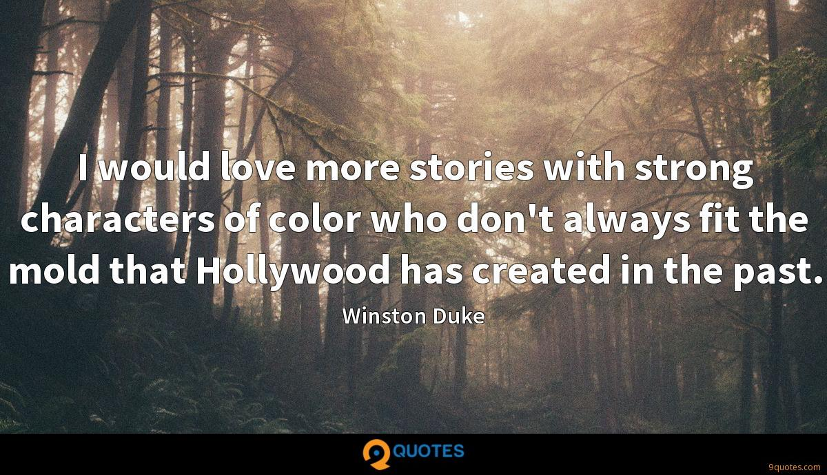 I would love more stories with strong characters of color who don't always fit the mold that Hollywood has created in the past.