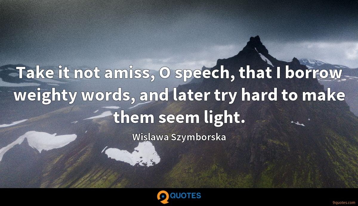 Take it not amiss, O speech, that I borrow weighty words, and later try hard to make them seem light.