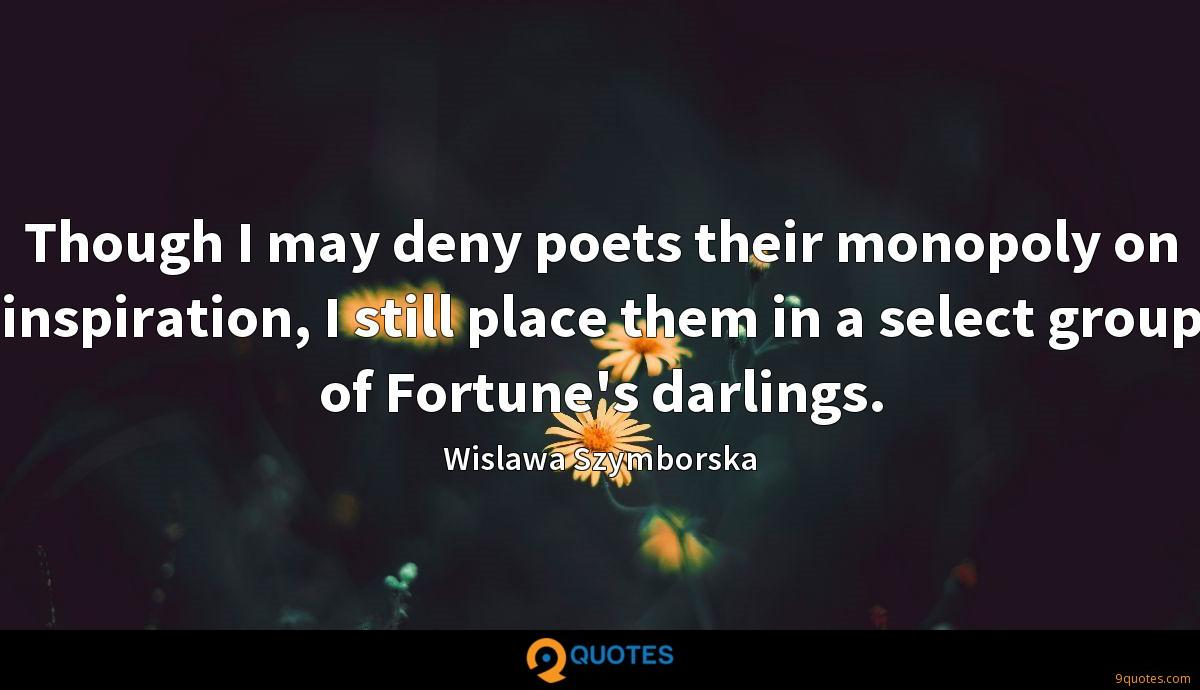 Though I may deny poets their monopoly on inspiration, I still place them in a select group of Fortune's darlings.