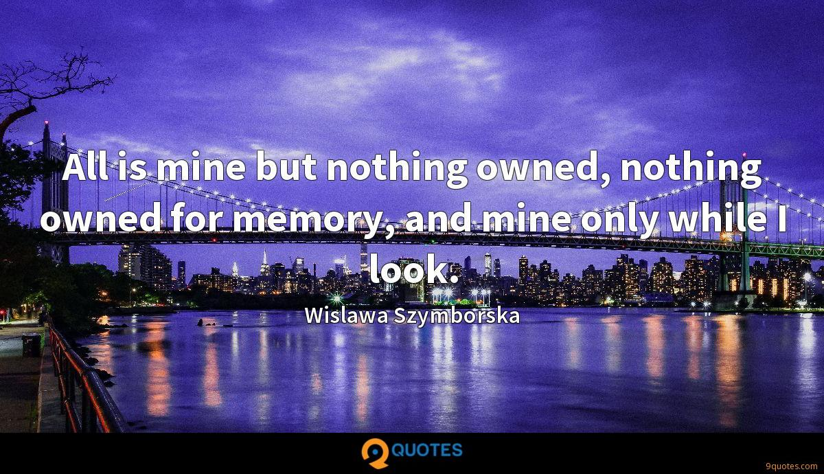 All is mine but nothing owned, nothing owned for memory, and mine only while I look.