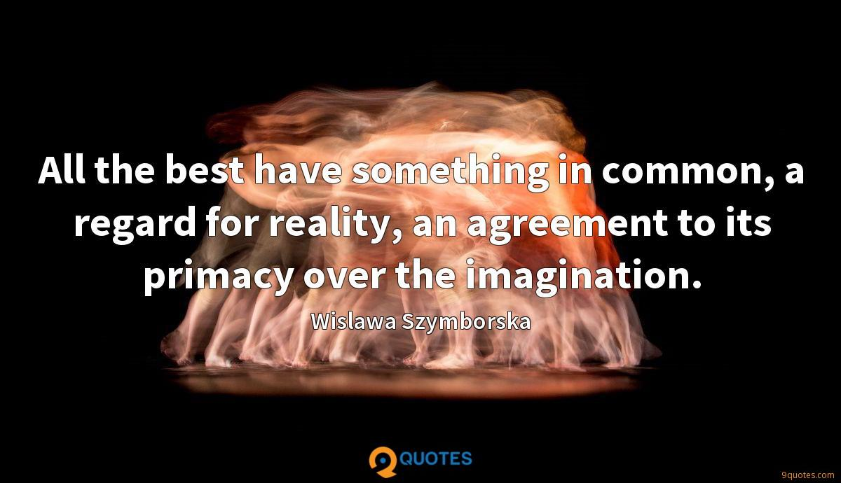 All the best have something in common, a regard for reality, an agreement to its primacy over the imagination.