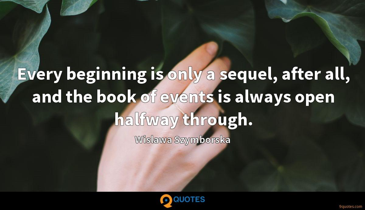 Every beginning is only a sequel, after all, and the book of events is always open halfway through.
