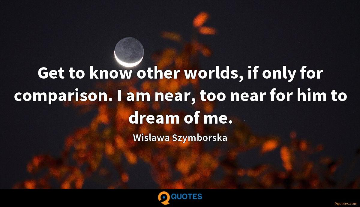 Get to know other worlds, if only for comparison. I am near, too near for him to dream of me.