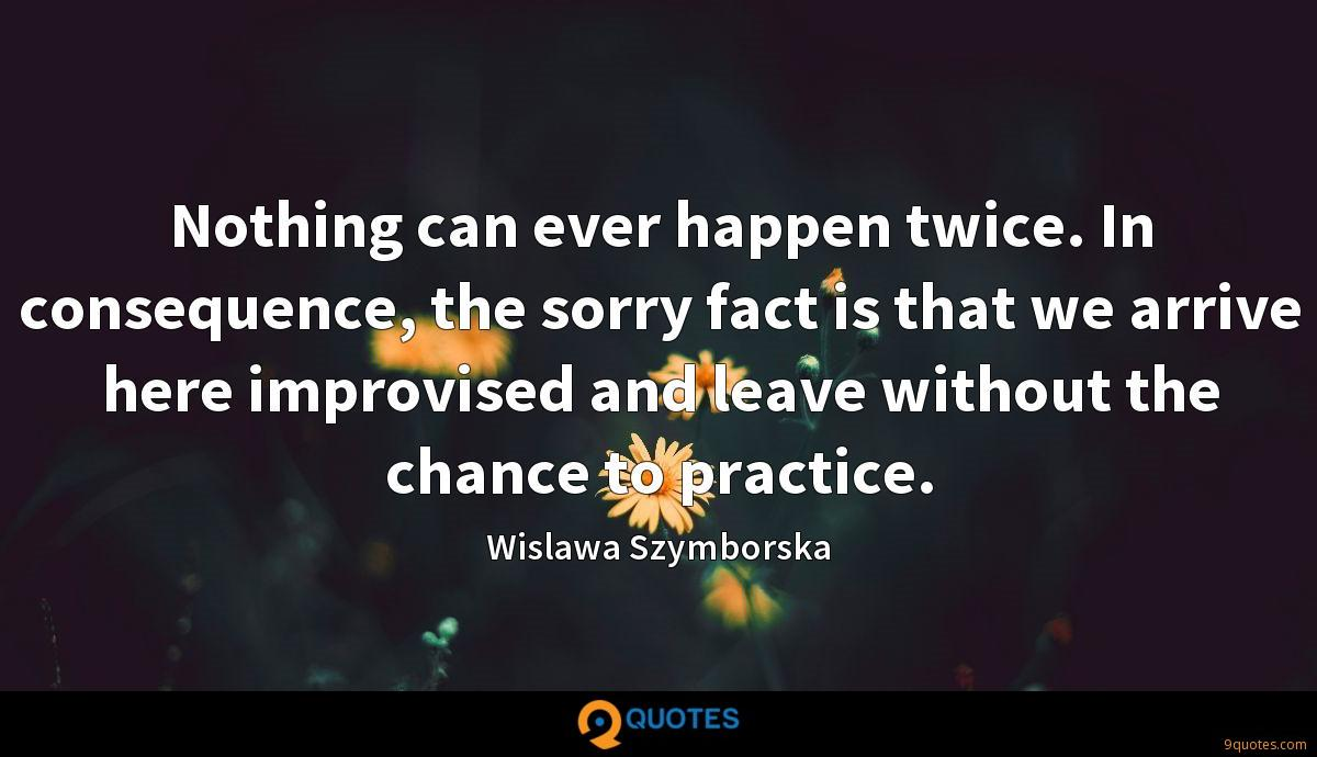 Nothing can ever happen twice. In consequence, the sorry fact is that we arrive here improvised and leave without the chance to practice.