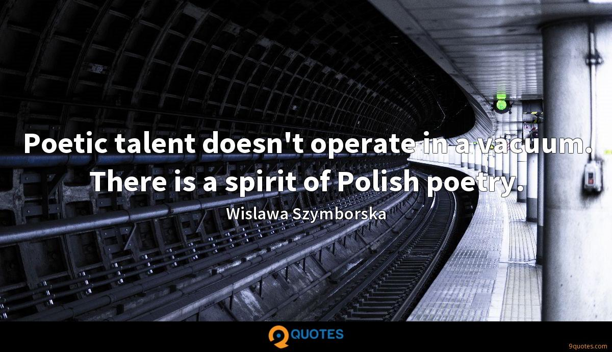 Poetic talent doesn't operate in a vacuum. There is a spirit of Polish poetry.