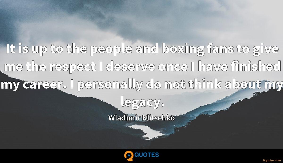 It is up to the people and boxing fans to give me the respect I deserve once I have finished my career. I personally do not think about my legacy.