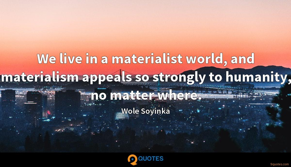 We live in a materialist world, and materialism appeals so strongly to humanity, no matter where.