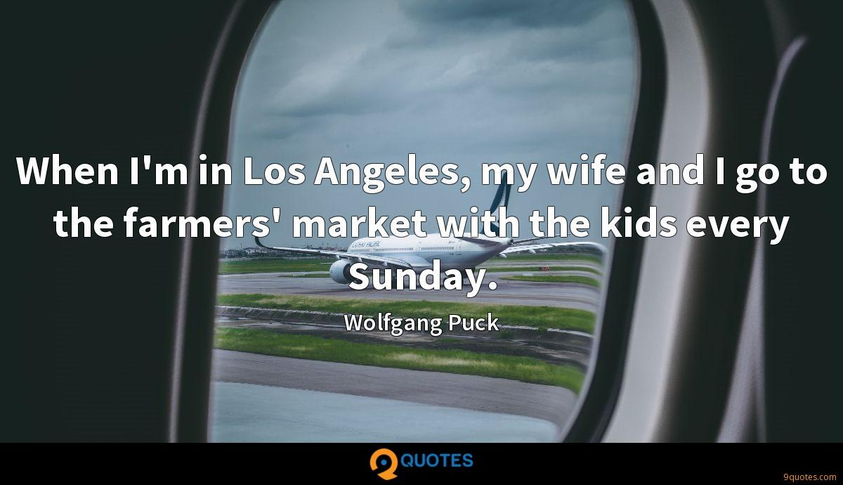 When I'm in Los Angeles, my wife and I go to the farmers' market with the kids every Sunday.