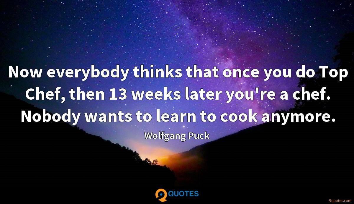 Now everybody thinks that once you do Top Chef, then 13 weeks later you're a chef. Nobody wants to learn to cook anymore.