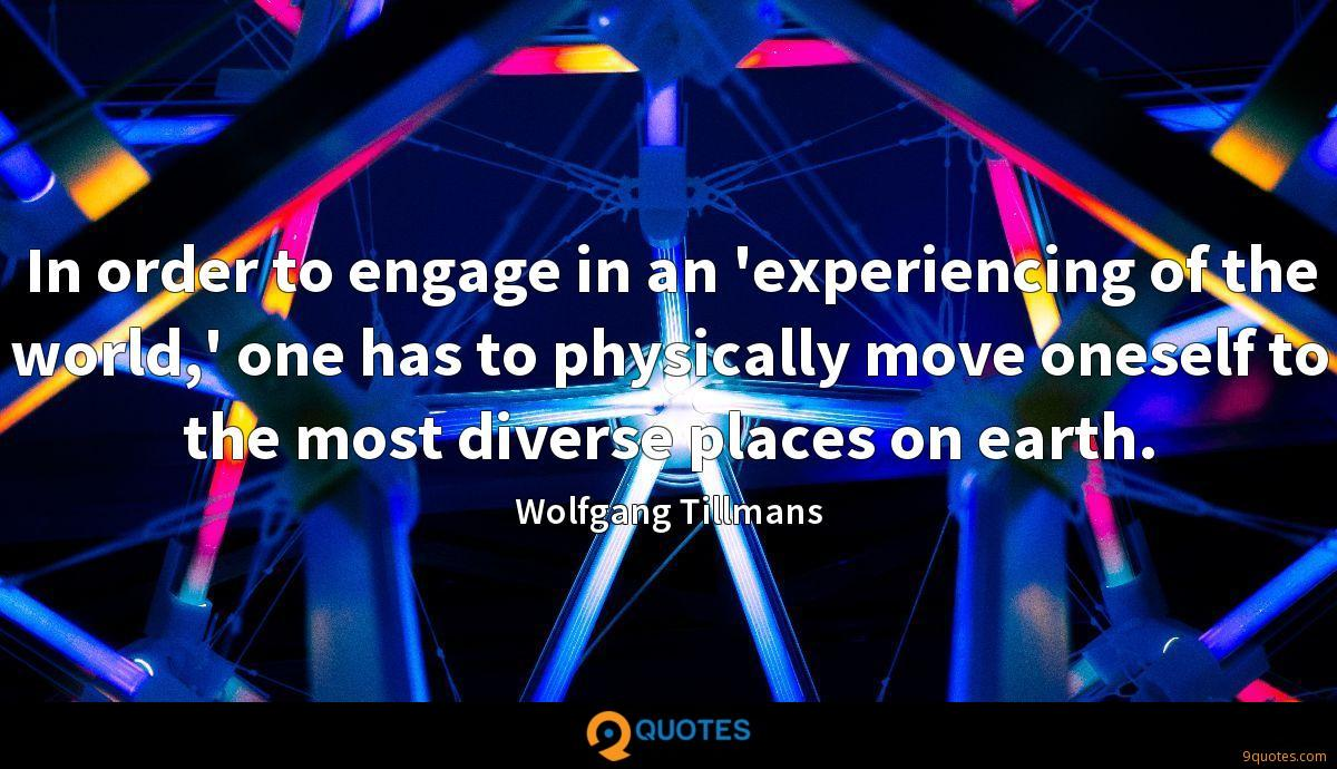 In order to engage in an 'experiencing of the world,' one has to physically move oneself to the most diverse places on earth.