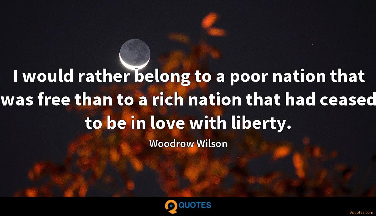 I would rather belong to a poor nation that was free than to a rich nation that had ceased to be in love with liberty.