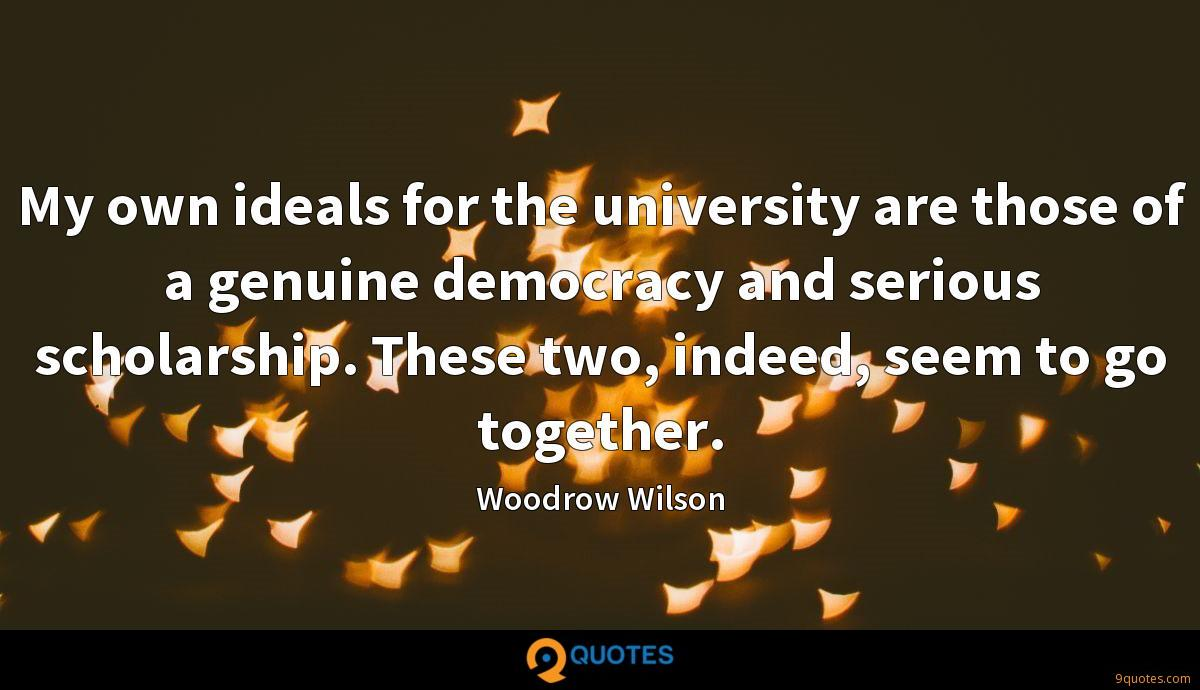 My own ideals for the university are those of a genuine democracy and serious scholarship. These two, indeed, seem to go together.