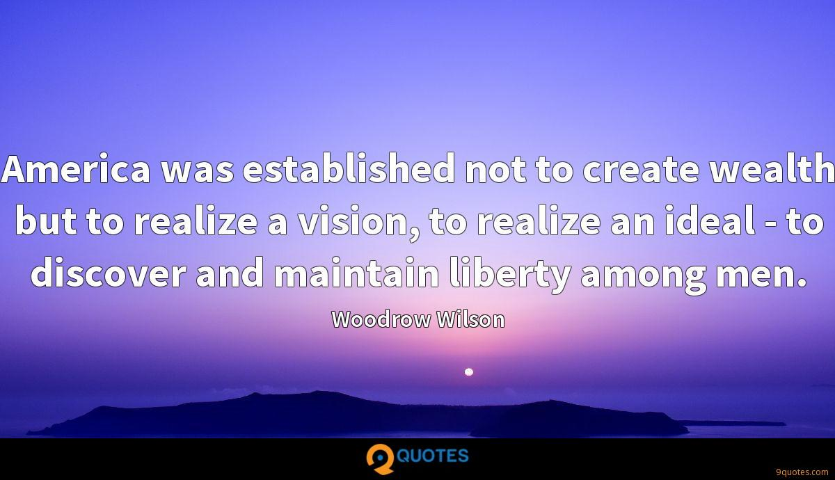 America was established not to create wealth but to realize a vision, to realize an ideal - to discover and maintain liberty among men.