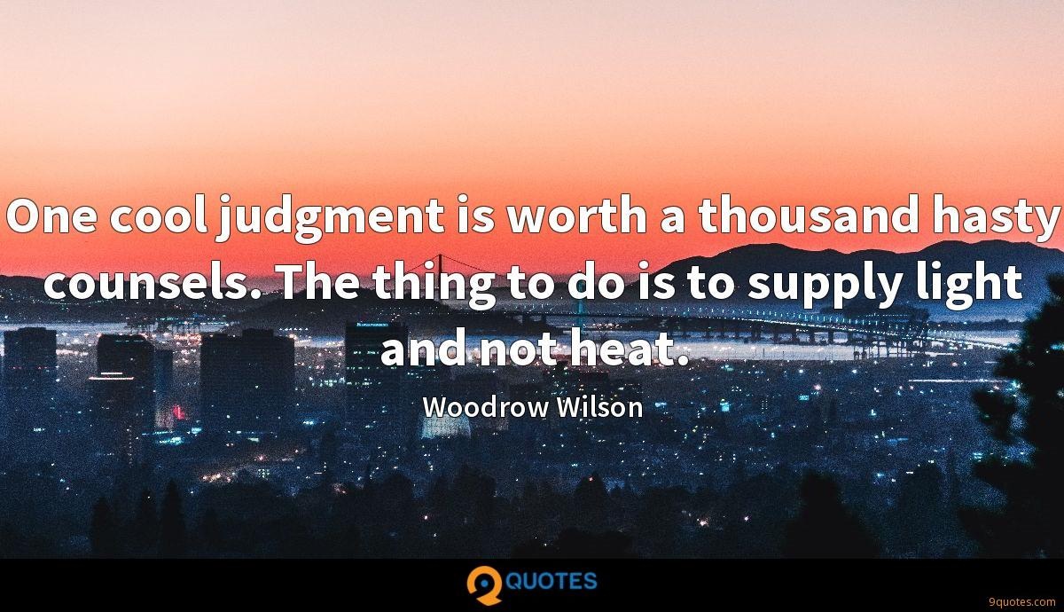 One cool judgment is worth a thousand hasty counsels. The thing to do is to supply light and not heat.