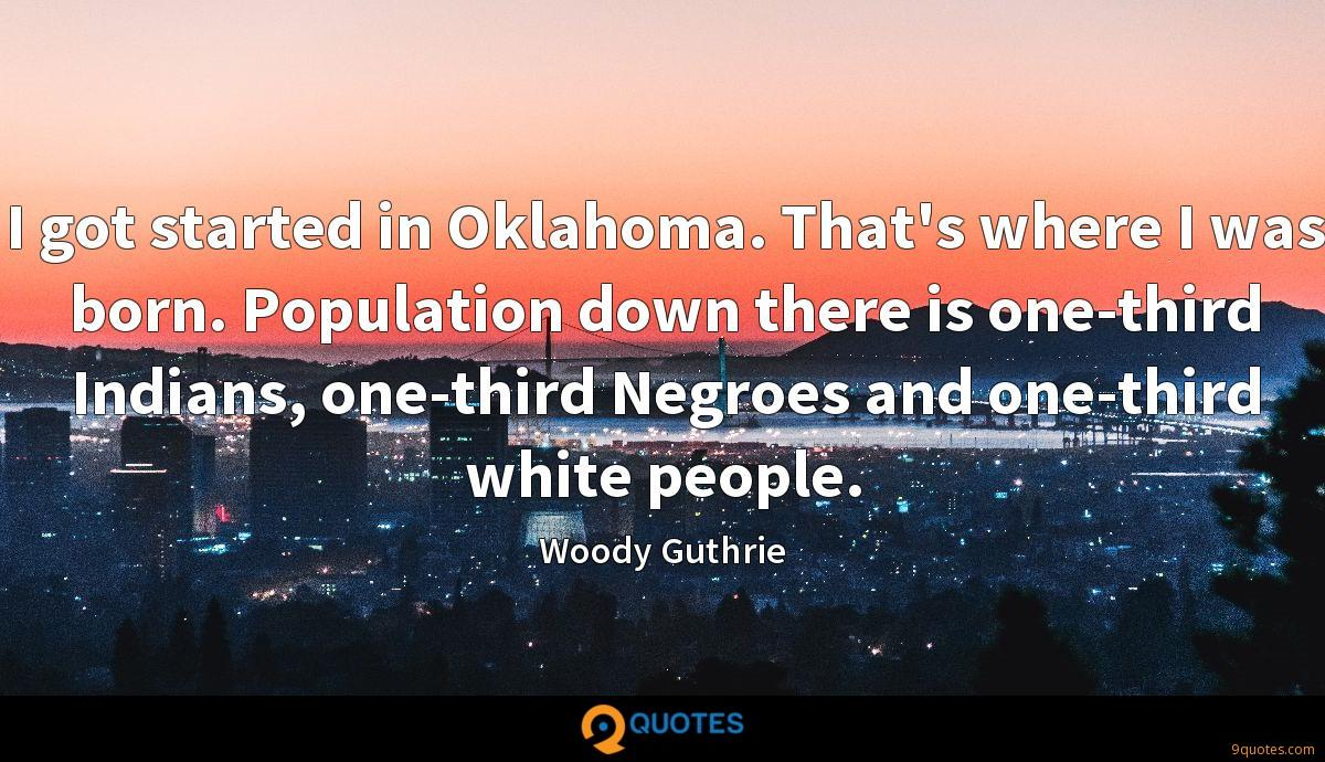 I got started in Oklahoma. That's where I was born. Population down there is one-third Indians, one-third Negroes and one-third white people.